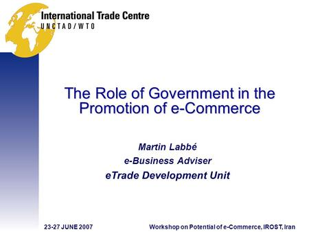 23-27 JUNE 2007Workshop on Potential of e-Commerce, IROST, Iran The Role of Government in the Promotion of e-Commerce Martin Labbé e-Business Adviser eTrade.