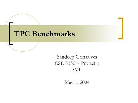 TPC Benchmarks Sandeep Gonsalves CSE 8330 – Project 1 SMU May 1, 2004.