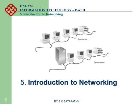 ENG224 INFORMATION TECHNOLOGY – Part II 5. Introduction to Networking 1 BY S K SATAPATHY.