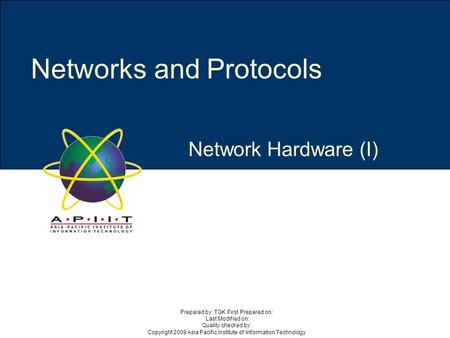 Network Hardware (I) Networks and Protocols Prepared by: TGK First Prepared on: Last Modified on: Quality checked by: Copyright 2009 Asia Pacific Institute.