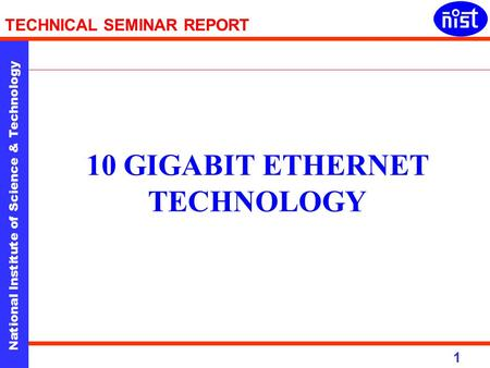 National Institute of Science & Technology 1 TECHNICAL SEMINAR REPORT 10 GIGABIT ETHERNET TECHNOLOGY.