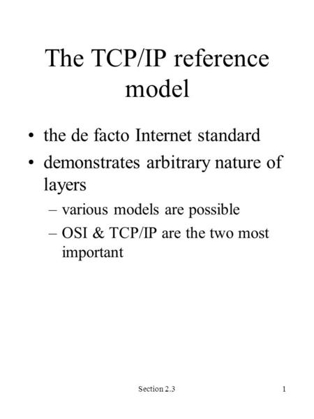Section 2.31 The TCP/IP reference model the de facto Internet standard demonstrates arbitrary nature of layers –various models are possible –OSI & TCP/IP.