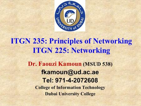 Dr. Faouzi Kamoun (MSUD 538) Tel: 971-4-2072608 College of Information Technology Dubai University College ITGN 235: Principles of Networking.