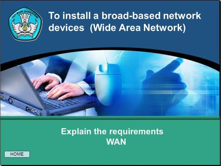 To install a broad-based network devices (Wide Area Network) Explain the requirements WAN HOME.