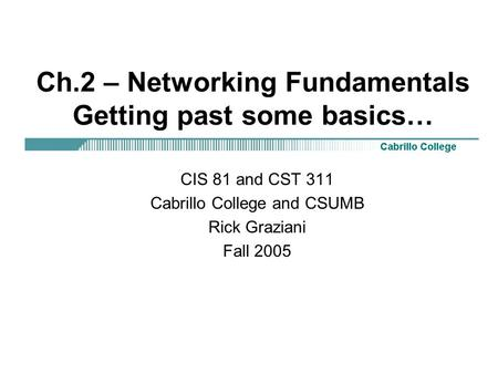 Ch.2 – <strong>Networking</strong> Fundamentals Getting past some basics… CIS 81 and CST 311 Cabrillo College and CSUMB Rick Graziani Fall 2005.