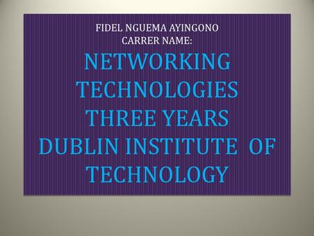 FIDEL NGUEMA AYINGONO CARRER NAME: NETWORKING TECHNOLOGIES THREE YEARS DUBLIN INSTITUTE OF TECHNOLOGY.