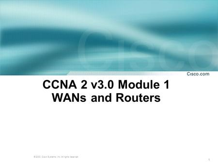 1 © 2003, Cisco Systems, Inc. All rights reserved. CCNA 2 v3.0 Module 1 WANs and Routers.