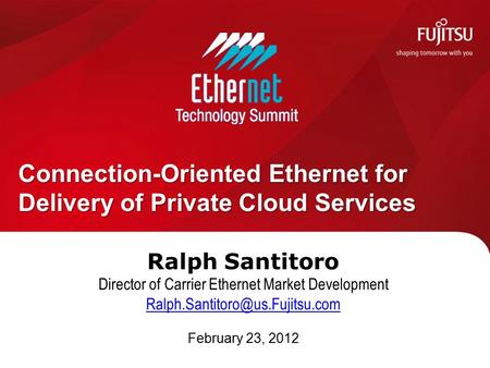 Ralph Santitoro Director of Carrier Ethernet Market Development February 23, 2012 Connection-Oriented Ethernet for Delivery.