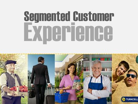 Segmented Customer Experience. TURKCELL GROUP: REGIONAL LEADER 9 COUNTRIES 69.5 MILLION mobile subscribers OUR SERVICES: Mobile voice, mobile broadband,