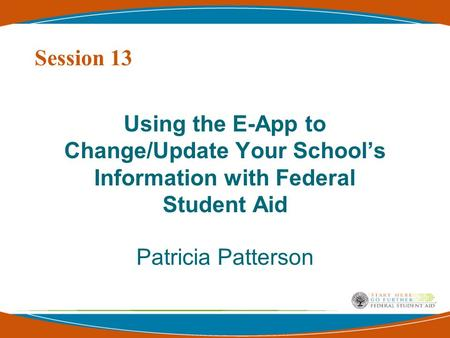 Using the E-App to Change/Update Your School's Information with Federal Student Aid Patricia Patterson Session 13.