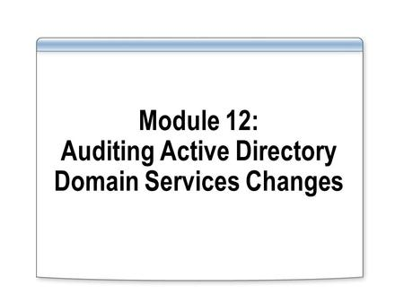 Module 12: Auditing Active Directory Domain Services Changes.