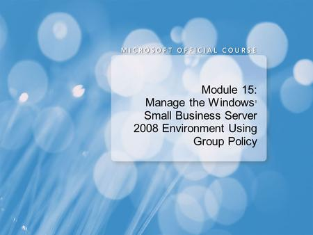 Module 15: Manage the Windows ® Small Business Server 2008 Environment Using Group Policy.