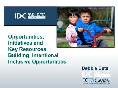 Opportunities, Initiatives and Key Resources: Building Intentional Inclusive Opportunities Debbie Cate.
