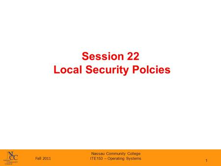 Fall 2011 Nassau Community College ITE153 – Operating Systems Session 22 Local Security Polcies 1.