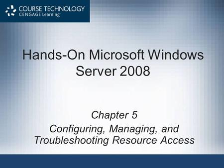 Hands-On Microsoft Windows Server 2008 Chapter 5 Configuring, Managing, and Troubleshooting Resource Access.