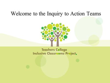 Welcome to the Inquiry to Action Teams. 1) Build system-wide instructional and organizational capacity at the central, network, and school levels. 2)