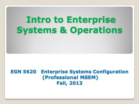 Intro to Enterprise Systems & Operations EGN 5620 Enterprise Systems Configuration (Professional MSEM) Fall, 2013 Intro to Enterprise Systems & Operations.