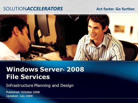 Windows Server ® 2008 File Services Infrastructure Planning and Design Published: October 2008 Updated: July 2009.