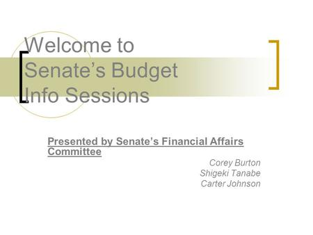 Welcome to Senate's Budget Info Sessions Presented by Senate's Financial Affairs Committee Corey Burton Shigeki Tanabe Carter Johnson.