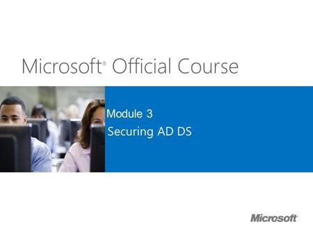 Microsoft ® Official Course Module 3 Securing AD DS.