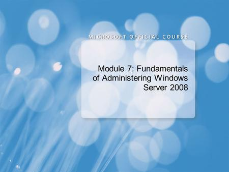 Module 7: Fundamentals of Administering Windows Server 2008.