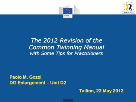 The 2012 Revision of the Common Twinning Manual with Some Tips for Practitioners Paolo M. Gozzi DG Enlargement – Unit D2 Tallinn, 22 May 2012.