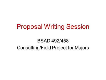 Proposal Writing Session BSAD 492/458 Consulting/Field Project for Majors.