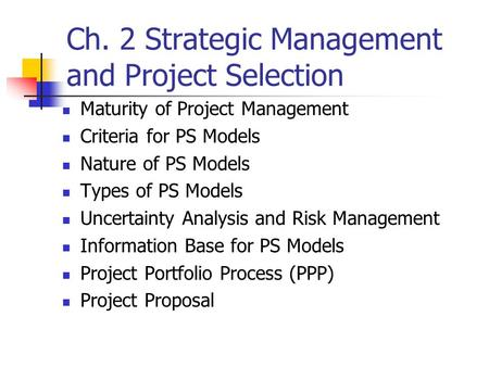 Ch. 2 Strategic Management and Project Selection Maturity of Project Management Criteria for PS Models Nature of PS Models Types of PS Models Uncertainty.