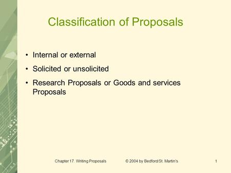 Chapter 17. Writing Proposals © 2004 by Bedford/St. Martin's1 Classification of Proposals Internal or external Solicited or unsolicited Research Proposals.
