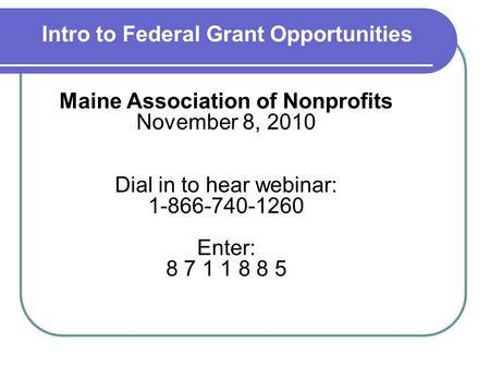 Intro to Federal Grant Opportunities Maine Association of Nonprofits November 8, 2010 Dial in to hear webinar: 1-866-740-1260 Enter: 8 7 1 1 8 8 5.
