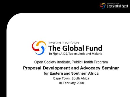 Open Society Institute, Public Health Program Proposal Development and Advocacy Seminar for Eastern and Southern Africa Cape Town, South Africa 18 February.