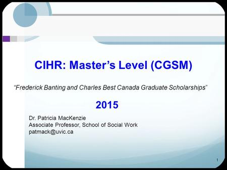 "1 CIHR: Master's Level (CGSM) ""Frederick Banting and Charles Best Canada Graduate Scholarships"" 2015 Dr. Patricia MacKenzie Associate Professor, School."