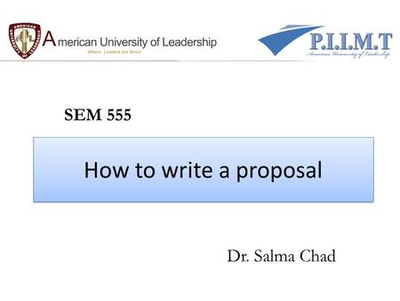 How to write a proposal SEM 555 Dr. Salma Chad. What do you Expect ?