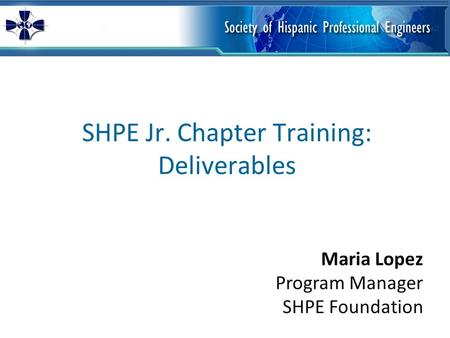 SHPE Jr. Chapter Training: Deliverables Maria Lopez Program Manager SHPE Foundation.