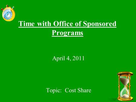 Time with Office of Sponsored Programs April 4, 2011 Topic: Cost Share.