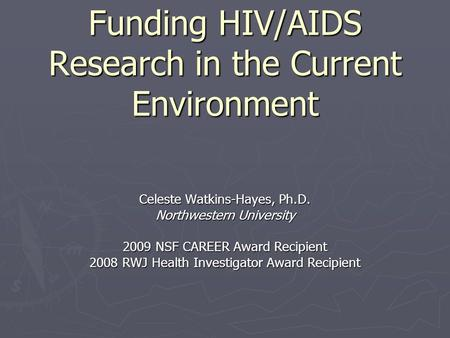 Funding HIV/AIDS Research in the Current Environment Celeste Watkins-Hayes, Ph.D. Northwestern University 2009 NSF CAREER Award Recipient 2008 RWJ Health.