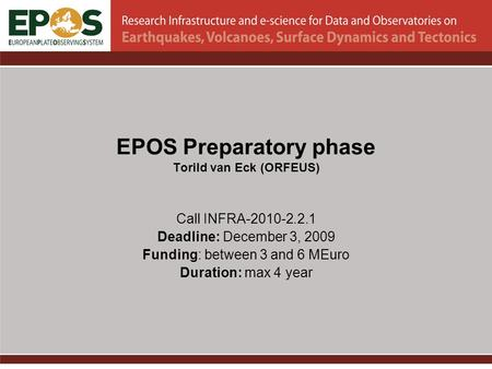 EPOS Preparatory phase Torild van Eck (ORFEUS) Call INFRA-2010-2.2.1 Deadline: December 3, 2009 Funding: between 3 and 6 MEuro Duration: max 4 year.
