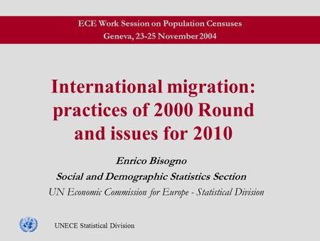 UNECE Statistical Division International migration: practices of 2000 Round and issues for 2010 Enrico Bisogno Social and Demographic Statistics Section.