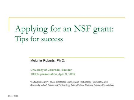 10/5/2015 Applying for an NSF grant: Tips for success Melanie Roberts, Ph.D. University of Colorado, Boulder TIGER presentation, April 9, 2009 Visiting.
