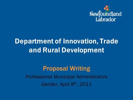 Department of Innovation, Trade and Rural Development Proposal Writing Professional Municipal Administrators Gander, April 8 th, 2011.