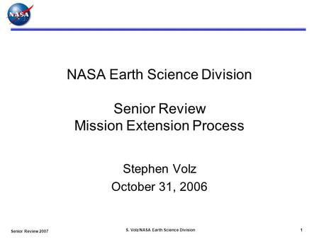 Senior Review 2007 S. Volz/NASA Earth Science Division1 NASA Earth Science Division Senior Review Mission Extension Process Stephen Volz October 31, 2006.