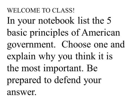 WELCOME TO CLASS! In your notebook list the 5 basic principles of American government. Choose one and explain why you think it is the most important. Be.