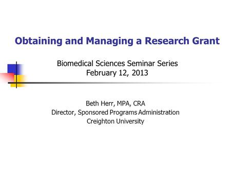 Obtaining and Managing a Research Grant Biomedical Sciences Seminar Series February 12, 2013 Beth Herr, MPA, CRA Director, Sponsored Programs Administration.
