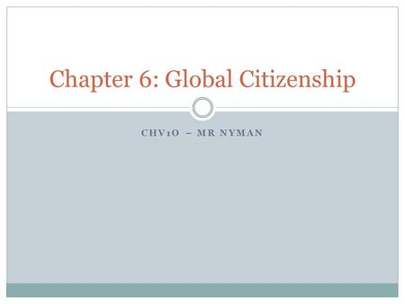 CHV1O – MR NYMAN Chapter 6: Global Citizenship. Learning Goals To begin to develop a definition of a global citizen To determine what human rights are.