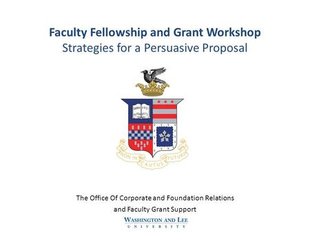 Faculty Fellowship and Grant Workshop Strategies for a Persuasive Proposal The Office Of Corporate and Foundation Relations and Faculty Grant Support.