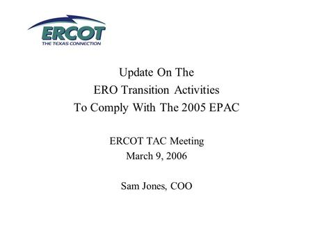 Update On The ERO Transition Activities To Comply With The 2005 EPAC ERCOT TAC Meeting March 9, 2006 Sam Jones, COO.