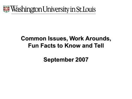 Common Issues, Work Arounds, Fun Facts to Know and Tell September 2007.