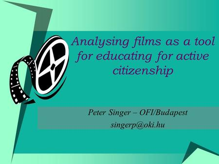 Analysing films as a tool for educating for active citizenship Peter Singer – OFI/Budapest