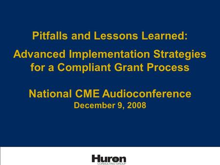 Pitfalls and Lessons Learned: Advanced Implementation Strategies for a Compliant Grant Process National CME Audioconference December 9, 2008.