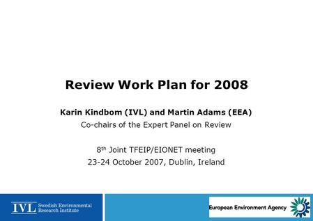 Review Work Plan for 2008 Karin Kindbom (IVL) and Martin Adams (EEA) Co-chairs of the Expert Panel on Review 8 th Joint TFEIP/EIONET meeting 23-24 October.